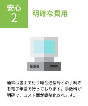 安心2 明確な費用 通常は書面で行う総合通信局との手続きを電子申請で行っております。手数料が明確で、コスト面が簡略化されます。
